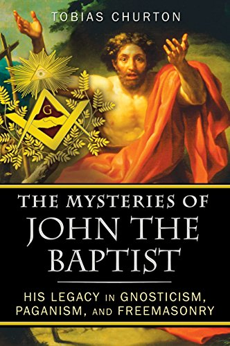 MYSTERIES OF THE JOHN THE BAPTIST: His Legacy In Gnosticism, Paganism & Freemasonry