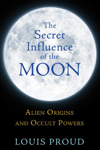 Secret Influence Of The Moon: Alien Origins and Occult Powers: Louis Proud
