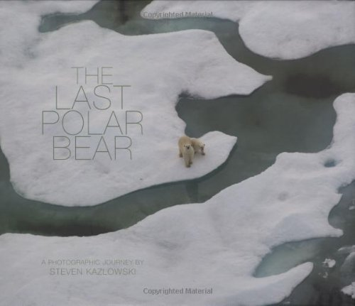 The Last Polar Bear: Facing the Truth of a Warming World; A Photographic Journey