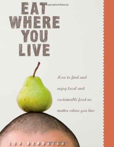 Eat Where You Live: How to Find and Enjoy Fantastic Local and Sustainable Food No Matter Where Yo...