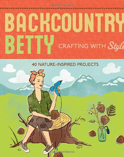 Backcountry Betty Crafting With Style: 40 Nature-Inspired Projects (1594851395) by Jennifer Worick