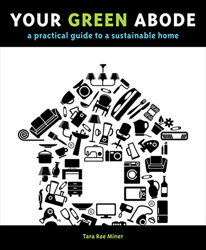 Your Green Abode: A Practical Guide to a Sustainable Home: Tara Miner