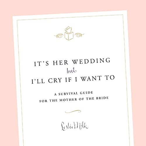 It's Her Wedding But I'll Cry If I Want To: A Survival Guide for the Mother of the Bride:...