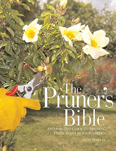 The Pruner's Bible: A Step-by-Step Guide to Pruning Every Plant in Your Garden: Bradley, Steve
