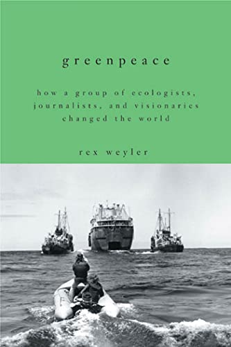 Greenpeace: How a Group of Ecologists, Journalists, and Visionaries Changed the World: Weyler, Rex