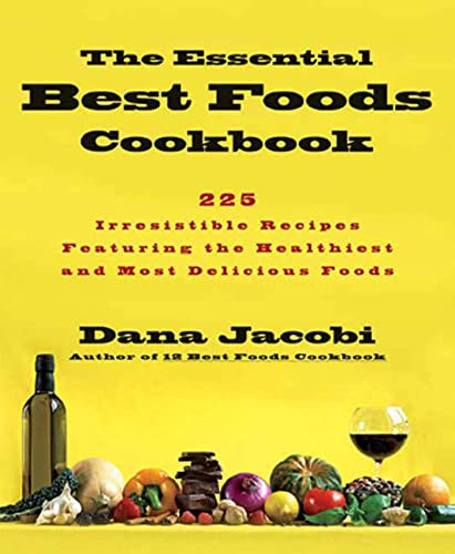 The Essential Best Foods Cookbook: 225 Irresistible Recipes Featuring the Healthiest and Most Del...