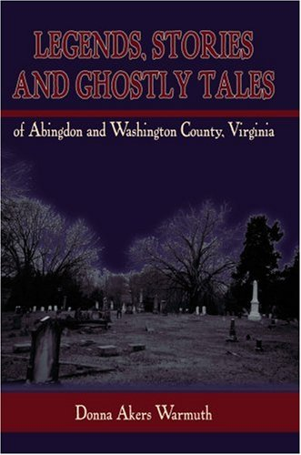 Legends, Stories and Ghostly Tales of Abingdon and Washington County, Virginia: Donna Akers Warmuth...