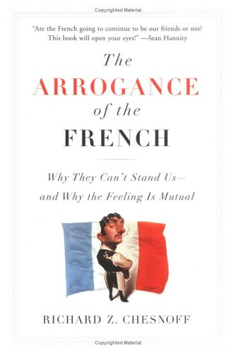 9781595230102: The Arrogance of the French: Why They Can't Stand Us-and Why the Feeling Is Mutual