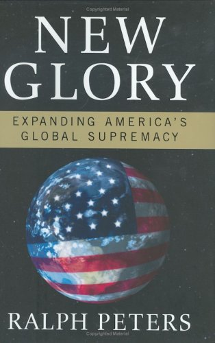 New Glory: Expanding America's Global Supremacy: Peters, Ralph