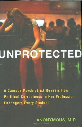 9781595230256: Unprotected: A Campus Psychiatrist Reveals How Political Correctness in Her Profession Endangers Every Student