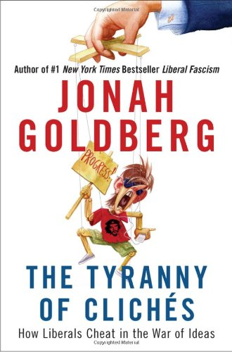 The Tyranny of Cliches: How Liberals Cheat in the War of Ideas: Jonah Goldberg