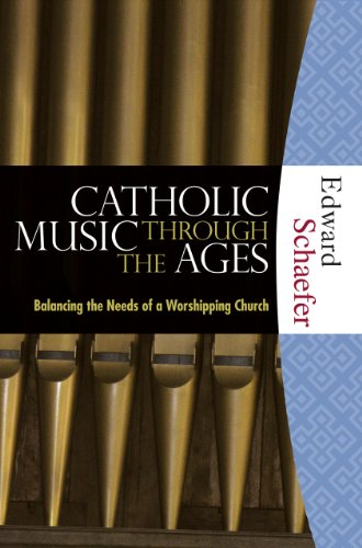 Catholic Music through the Ages: Balancing the Needs of a Worshipping Church: Edward Schaefer