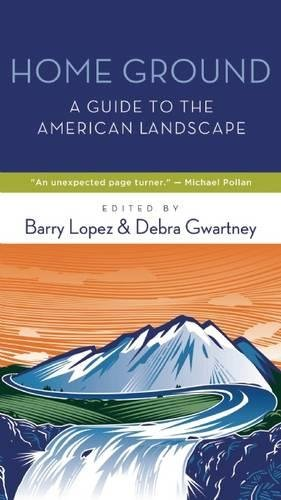 Home Ground: A Guide to the American Landscape: Barry H. Lopez, Debra Gwartney