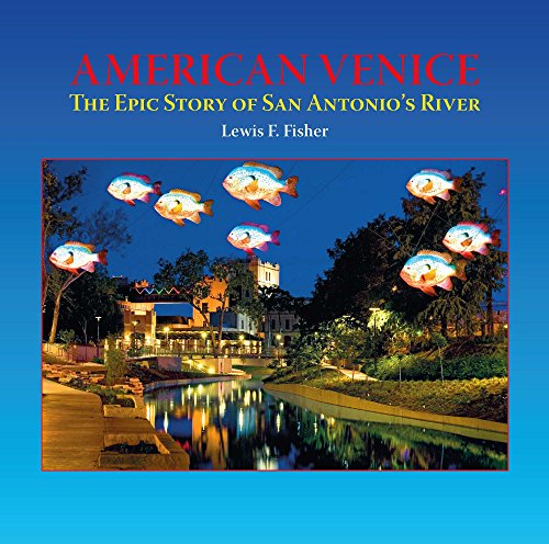American Venice: The Epic Story of San Antonio's River: Fisher, Lewis  F.