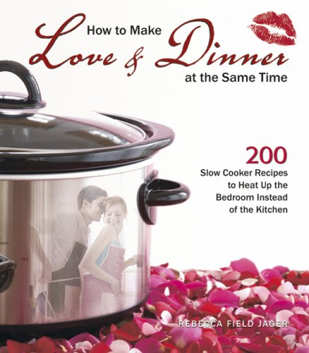 9781595436153: How to Make Love & Dinner at the Same Time: 200 Slow Cooker Recipes to Heat Up the Bedroom Instead of the Kitchen
