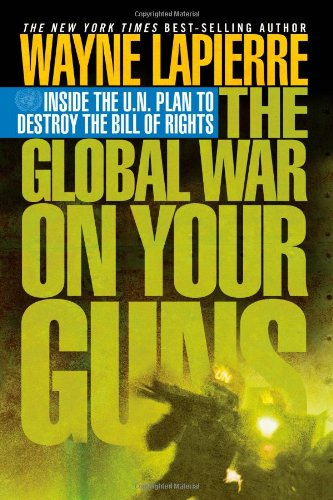 9781595550415: The Global War on Your Guns: Inside the U.N. Plan to Destroy the Bill of Rights