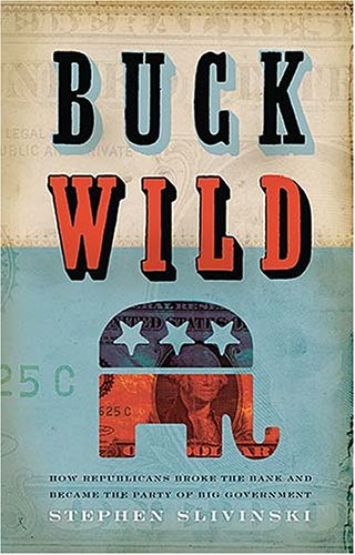 Buck Wild: How Republicans Broke the Bank and Became the Party of Big Government: Slivinski, ...
