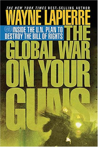 The Global War on Your Guns: Inside the Un Plan to Destroy the Bill of Rights (1595550682) by Wayne LaPierre