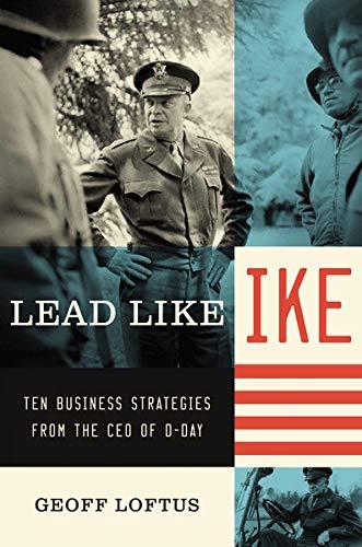 Lead Like Ike: Ten Business Strategies from: Geoff Loftus
