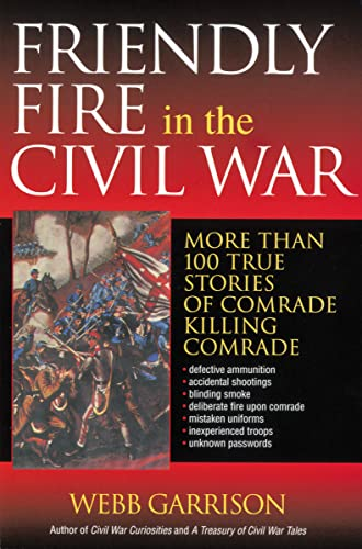 Friendly Fire in the Civil War: More Than 100 True Stories of Comrade Killing Comrade (9781595552297) by Webb Garrison