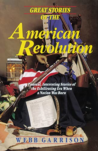 Great Stories of the American Revolution: Unusual, Interesting Stories of the Exhilirating Era when a Nation was Born (9781595552303) by Webb Garrison