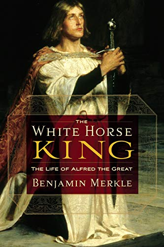 The White Horse King: The Life of Alfred the Great: Merkle, Benjamin R.