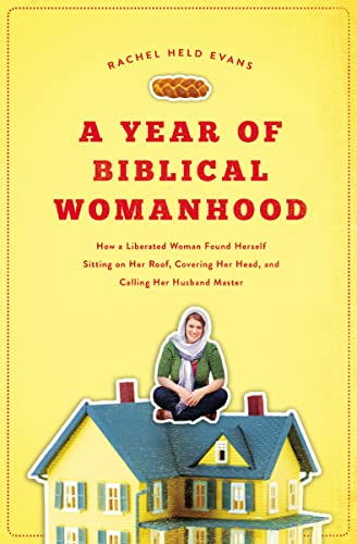 A Year of Biblical Womanhood: How a Liberated Woman Found Herself Sitting on Her Roof, Covering Her...