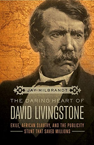 9781595555922: The Daring Heart of David Livingstone: Exile, African Slavery, and the Publicity Stunt That Saved Millions