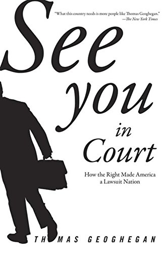 See You in Court: How the Right Made America a Lawsuit Nation.: Geoghegan, Thomas.