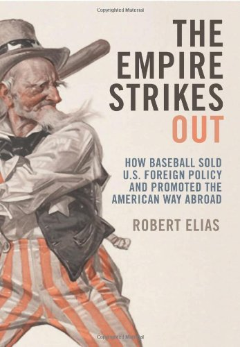 The Empire Strikes Out How Baseball Sold U.S. Foreign Policy and Promoted the American Way Abroad