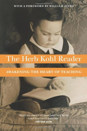 The Herb Kohl Reader: Awakening the Heart of Teaching 9781595584205 In more than forty books on subjects ranging from social justice to mathematics, morality to parenthood, Herb Kohl has earned a place as