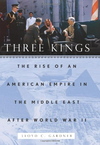 Three Kings: The Rise of an American Empire in the Middle East after World War II: Gardner, Lloyd C...