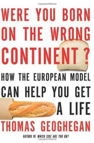 Were You Born on the Wrong Continent?: How the European Model Can Help You Get a Life: Geoghegan, ...