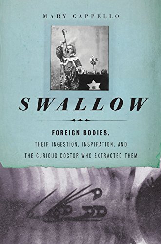 9781595587770: Swallow: Foreign Bodies, Their Ingestion, Inspiration, and the Curious Doctor Who Extracted Them