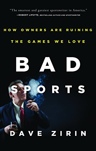 Bad Sports: How Owners Are Ruining the Games We Love: Zirin, Dave