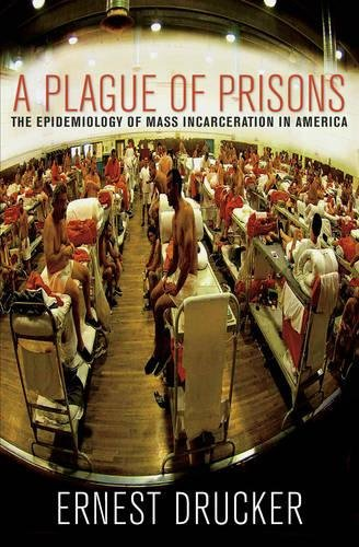 A Plague of Prisons: The Epidemiology of Mass Incarceration in America: Ernest Drucker