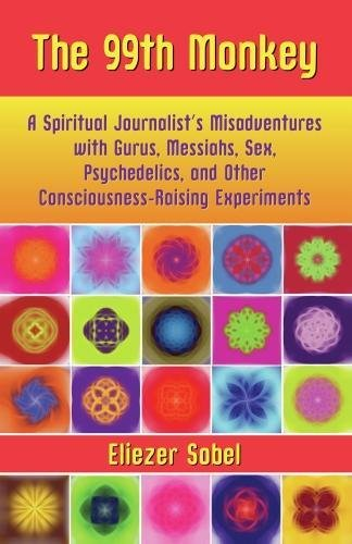 9781595800282: The 99th Monkey: A Spiritual Journalist's Misadventures with Gurus, Messiahs, Sex, Psychedelics, and Consciousness-Raising Experiments: A Spiritual ... and Consciousness-raising Experiments