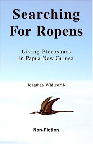 Searching For Ropens: Living Pterosaurs in Papua New Guinea, 1st Edition: Whitcomb, Jonathan