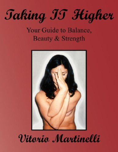 Taking IT Higher: Your Guide to Balance, Beauty & Strength: Martinelli, Vitorio