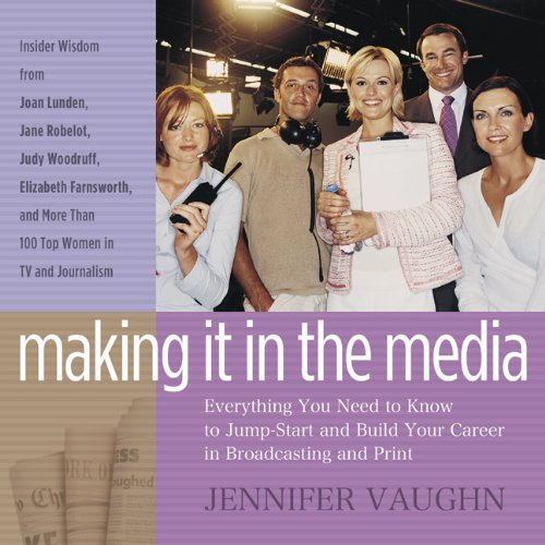 9781595980892: Making It in the Media: Everything You Need to Know to Jump-Start and Build Your Career in Broadcasting and Print