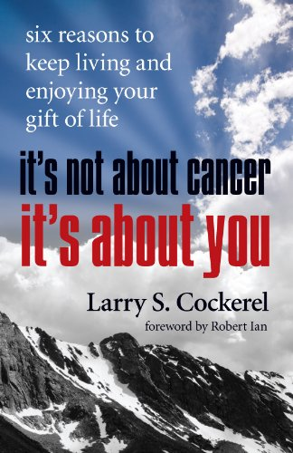 It's Not About Cancer, It's About You: Six Reasons to Keep Living and Enjoying Your Gift ...