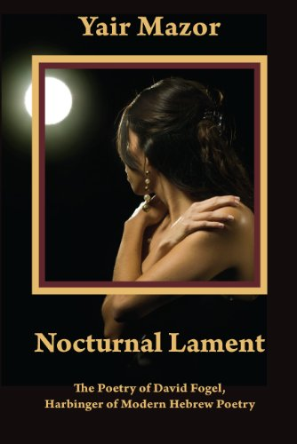 Nocturnal Lament: The Poetry of David Fogel, Harbinger of Modern Hebrew Poetry: Yair Mazor