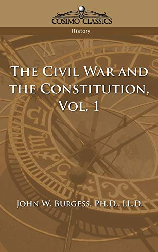 The Civil War and the Constitution 1859-1865, Vol. 1: John W. Burgess