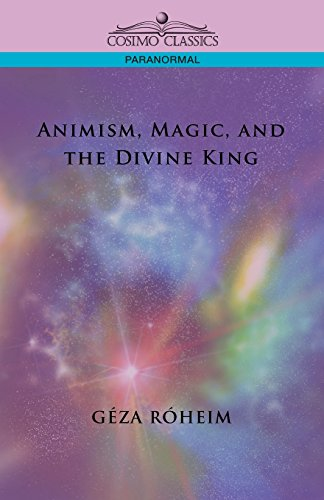 Animism, Magic, and the Divine King: Geza Roheim