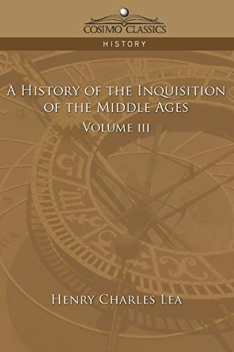 A History of the Inquisition of the Middle Ages Volume 3: Lea, Henry Charles