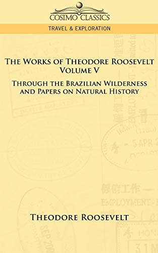 The Works of Theodore Roosevelt: Through the: Roosevelt, Theodore IV