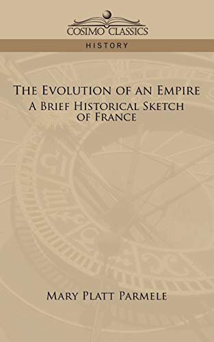 THE EVOLUTION OF AN EMPIRE A Brief Historical Sketch of France: Mary Platt Parmele