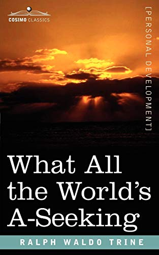 What All the Worlds A-Seeking: The Vital Law of True Life, True Greatness, Power, and Happiness: ...