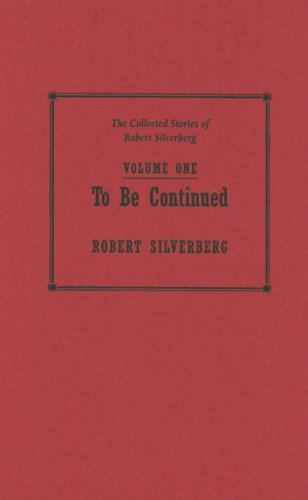 TO BE CONTINUED: THE COLLECTED STORIES OF ROBERT SILVERBERG VOLUME 1: Silverberg, Robert.