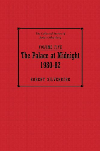THE PALACE AT MIDNIGHT 1980-1982: THE COLLECTED STORIES OF ROBERT SILVERBERG VOLUME 5: Silverberg, ...